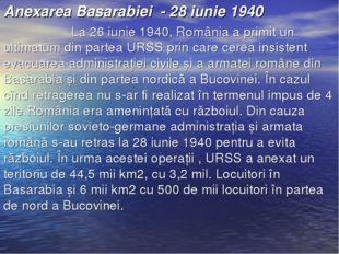 Anexarea Basarabiei - 28 iunie 1940 La 26 iunie 1940, România a primit un u