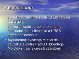 Autoevaluare: Numiți cauzele interesului URSS față de Basarabia; Formulați op
