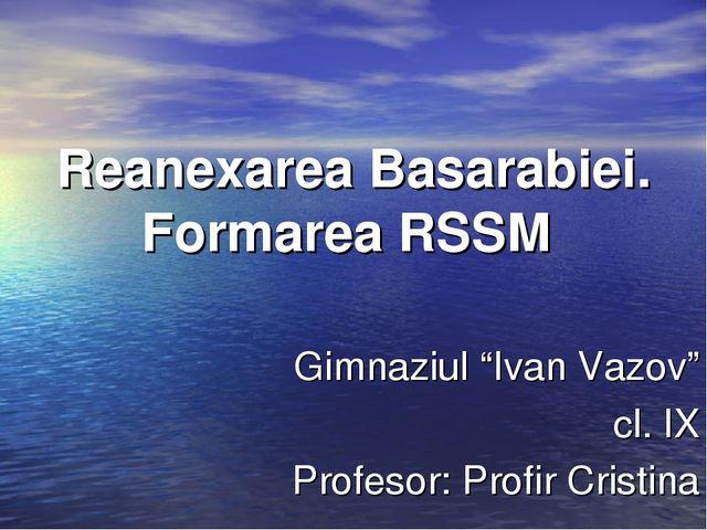"Reanexarea Basarabiei. Formarea RSSM Gimnaziul ""Ivan Vazov"" cl. IX Profesor:..."