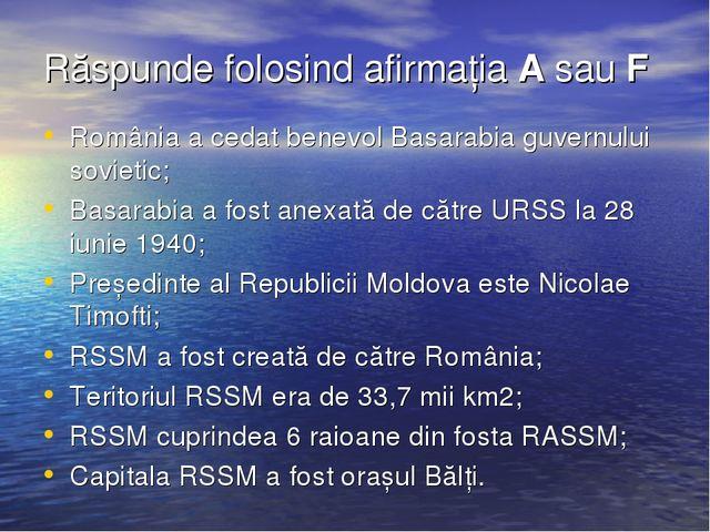 Răspunde folosind afirmația A sau F România a cedat benevol Basarabia guvernu...