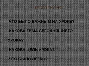РЕФЛЕКСИЯ -ЧТО БЫЛО ВАЖНЫМ НА УРОКЕ? -КАКОВА ТЕМА СЕГОДНЯШНЕГО УРОКА? -КАКОВ