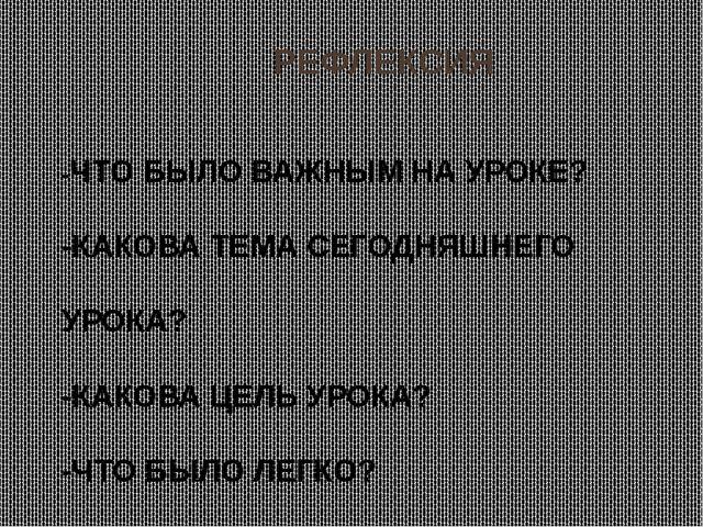 РЕФЛЕКСИЯ -ЧТО БЫЛО ВАЖНЫМ НА УРОКЕ? -КАКОВА ТЕМА СЕГОДНЯШНЕГО УРОКА? -КАКОВ...