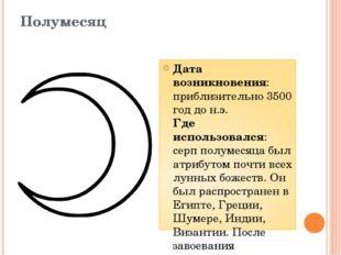 Полумесяц Дата возникновения: приблизительно 3500 год до н.э. Где использовал