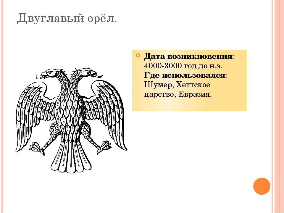 Двуглавый орёл. Дата возникновения: 4000-3000 год до н.э. Где использовался:...