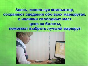 Здесь, используя компьютер, сохраняют сведения обо всех маршрутах, о наличии
