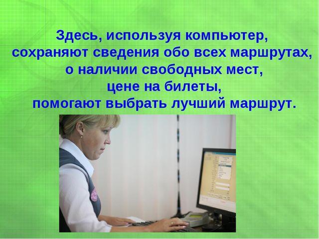 Здесь, используя компьютер, сохраняют сведения обо всех маршрутах, о наличии...