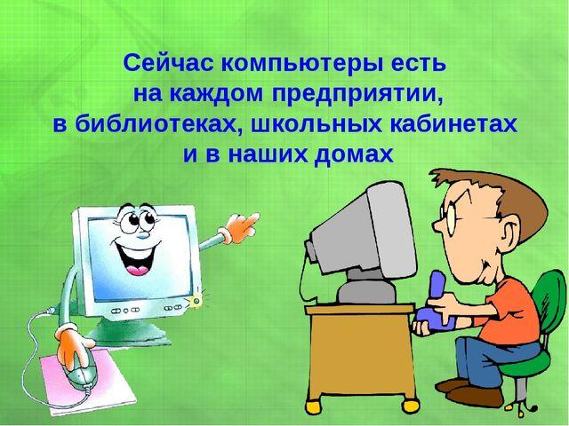 Сейчас компьютеры есть на каждом предприятии, в библиотеках, школьных кабинет...