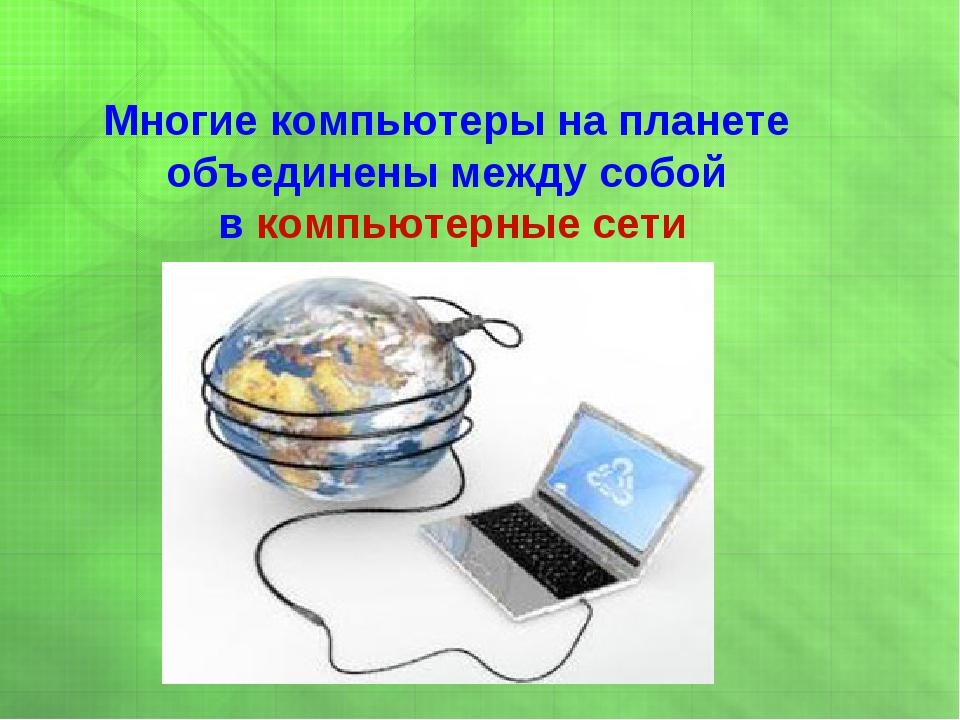 Многие компьютеры на планете объединены между собой в компьютерные сети