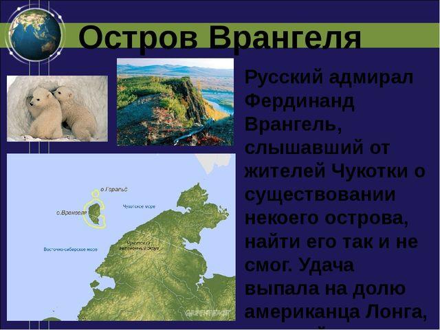 Остров Врангеля Русский адмирал Фердинанд Врангель, слышавший от жителей Чуко...