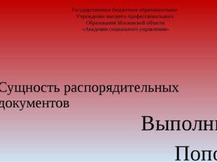 Сущность распорядительных документов Выполнил: Попова Елена Николаевна Нау