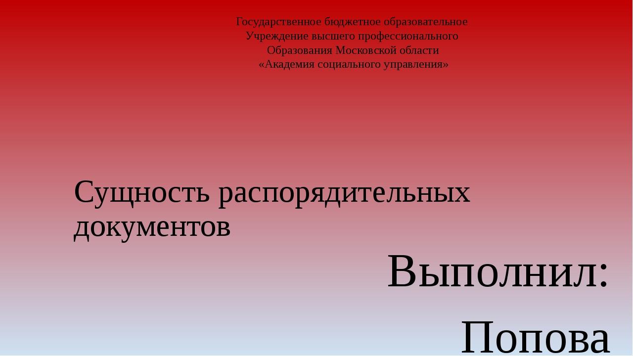 Сущность распорядительных документов Выполнил: Попова Елена Николаевна Нау...