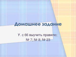 У. с 66 выучить правило; № 7; № 8; № 23
