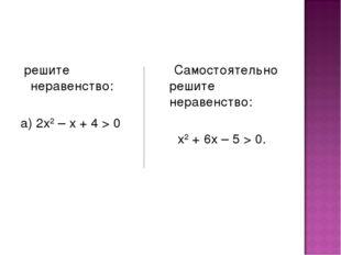 решите неравенство: а) 2х2 – х + 4 > 0 Самостоятельно решите неравенство: х2