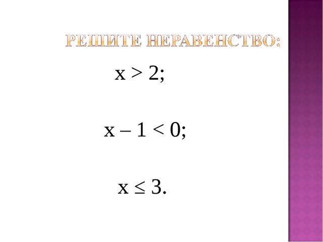 х > 2; х – 1 < 0; х ≤ 3.