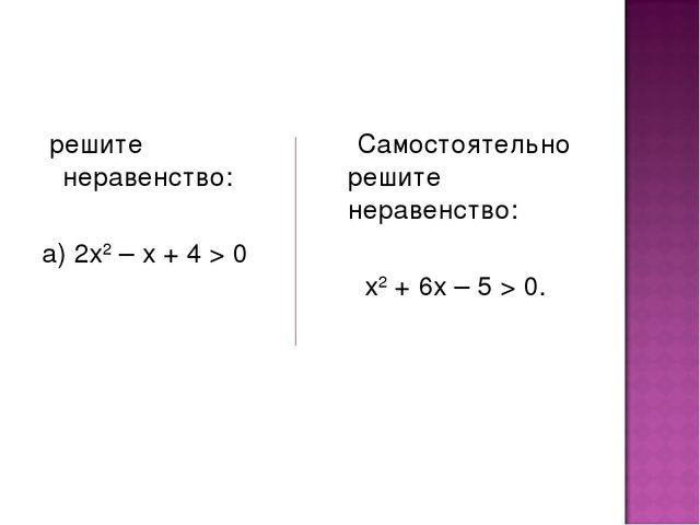 решите неравенство: а) 2х2 – х + 4 > 0 Самостоятельно решите неравенство: х2...