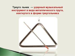 Треуго́льник — ударный музыкальный инструмент в виде металлического прута, и