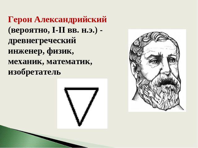 Герон Александрийский (вероятно, I-II вв. н.э.) - древнегреческий инженер, фи...