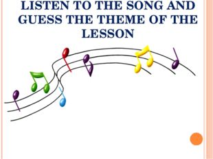 LISTEN TO THE SONG AND GUESS THE THEME OF THE LESSON