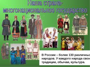 В России – более 130 различных народов. У каждого народа свои традиции, обыча