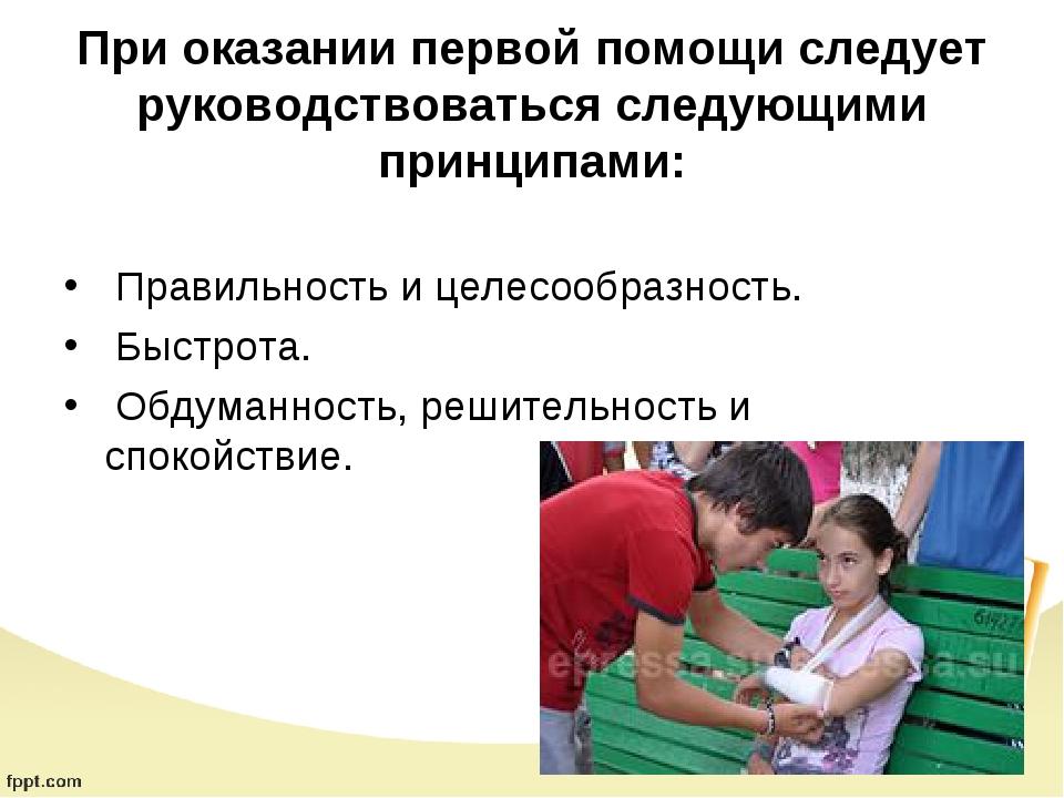 При оказании первой помощи следует руководствоваться следующими принципами:...