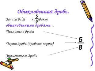 Обыкновенная дробь. Записи вида называют обыкновенными дробями… Числитель дро