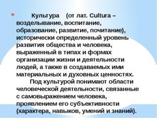 Культура (от лат. Cultura – возделывание, воспитание, образование, развитие,