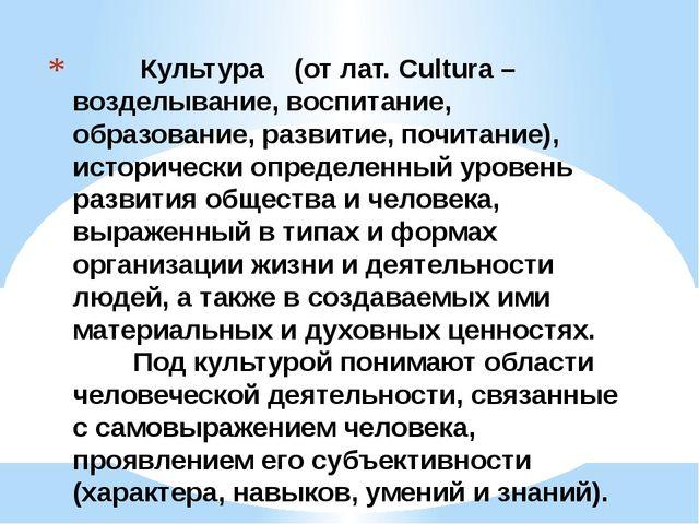 Культура (от лат. Cultura – возделывание, воспитание, образование, развитие,...