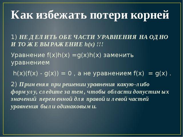 Как избежать потери корней 1) НЕ ДЕЛИТЬ ОБЕ ЧАСТИ УРАВНЕНИЯ НА ОДНО И ТО ЖЕ В...