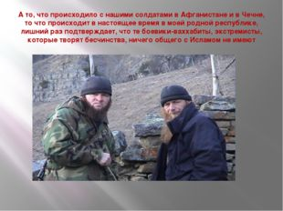 А то, что происходило с нашими солдатами в Афганистане и в Чечне, то что прои