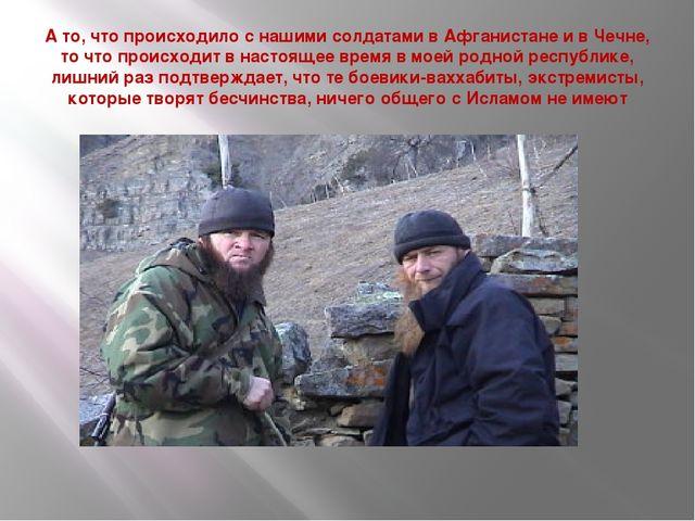 А то, что происходило с нашими солдатами в Афганистане и в Чечне, то что прои...