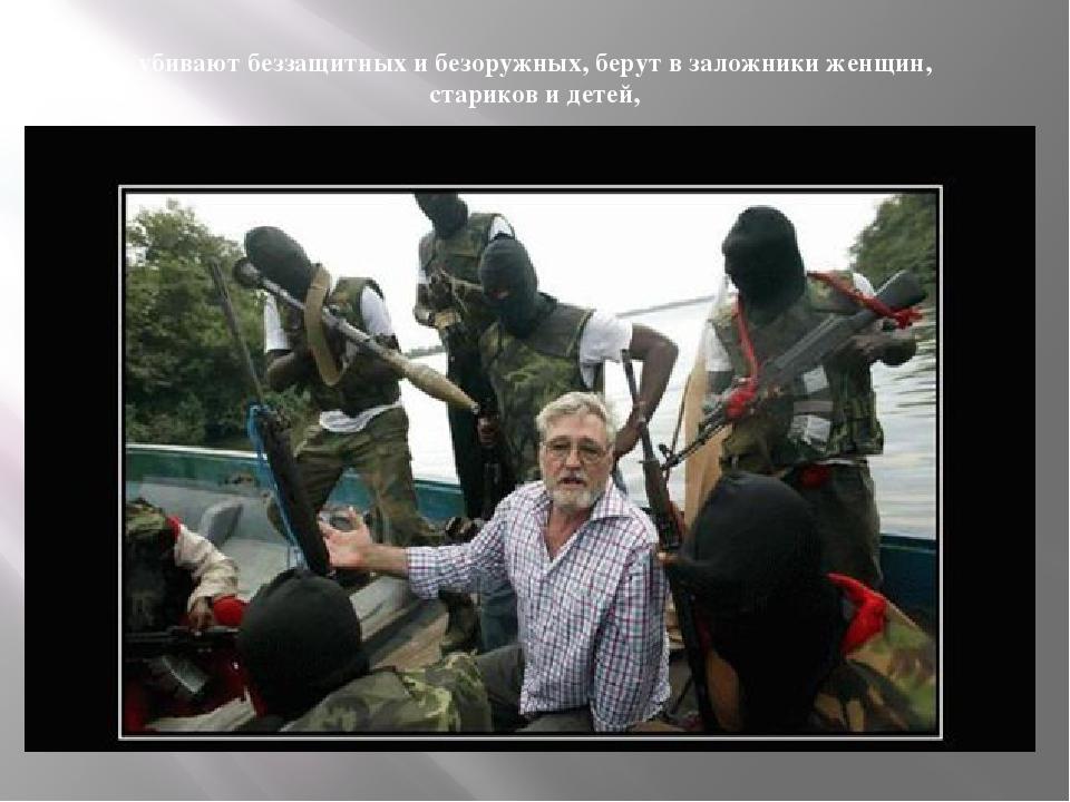 убивают беззащитных и безоружных, берут в заложники женщин, стариков и детей,