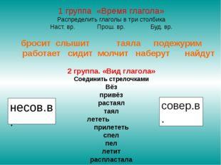 1 группа «Время глагола» Распределить глаголы в три столбика Наст. вр. Прош.