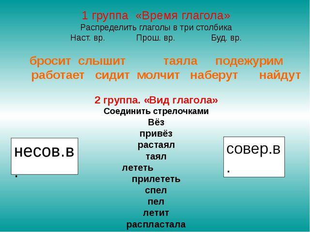 1 группа «Время глагола» Распределить глаголы в три столбика Наст. вр. Прош....
