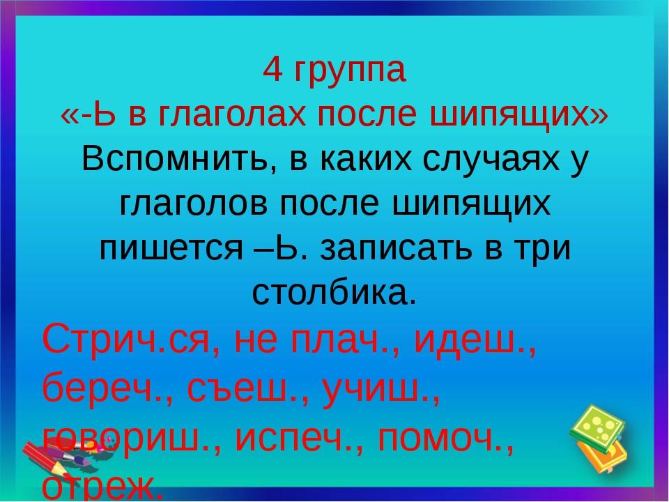 4 группа «-Ь в глаголах после шипящих» Вспомнить, в каких случаях у глаголов...
