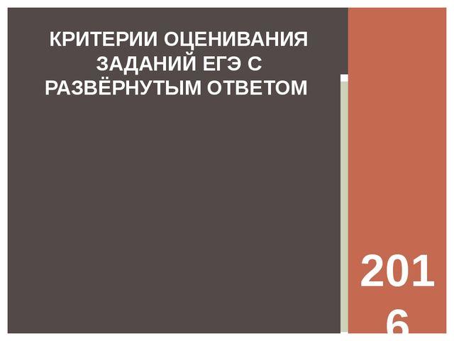 2016 год КРИТЕРИИ ОЦЕНИВАНИЯ ЗАДАНИЙ ЕГЭ С РАЗВЁРНУТЫМ ОТВЕТОМ