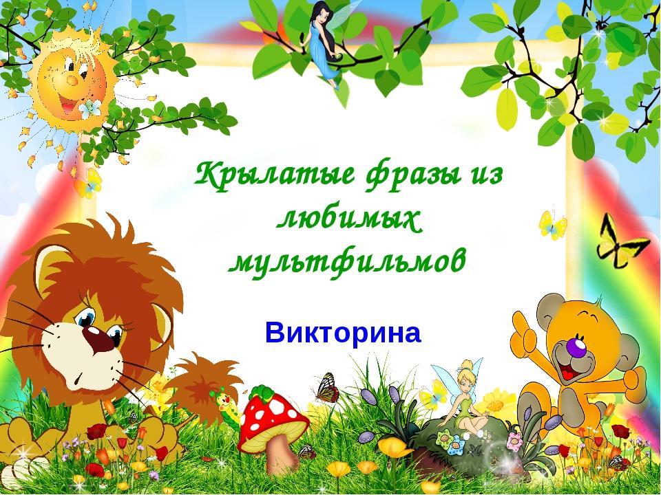 Крылатые фразы из любимых мультфильмов Викторина