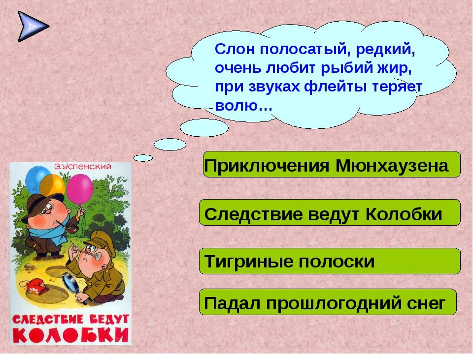 Слон полосатый, редкий, очень любит рыбий жир, при звуках флейты теряет волю…...