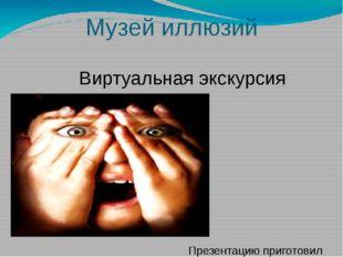 Музей иллюзий Виртуальная экскурсия Презентацию приготовил Классный руководит