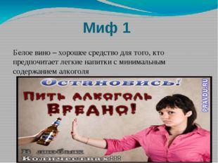 Миф 1 Белое вино – хорошее средство для того, кто предпочитает легкие напитки