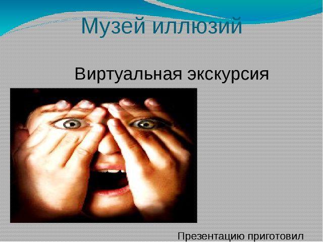 Музей иллюзий Виртуальная экскурсия Презентацию приготовил Классный руководит...