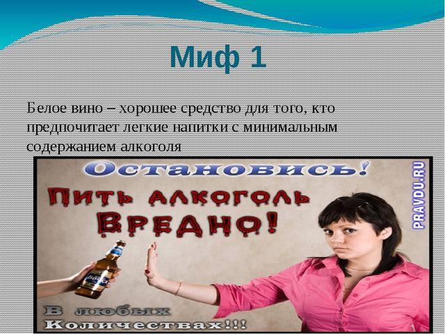 Миф 1 Белое вино – хорошее средство для того, кто предпочитает легкие напитки...