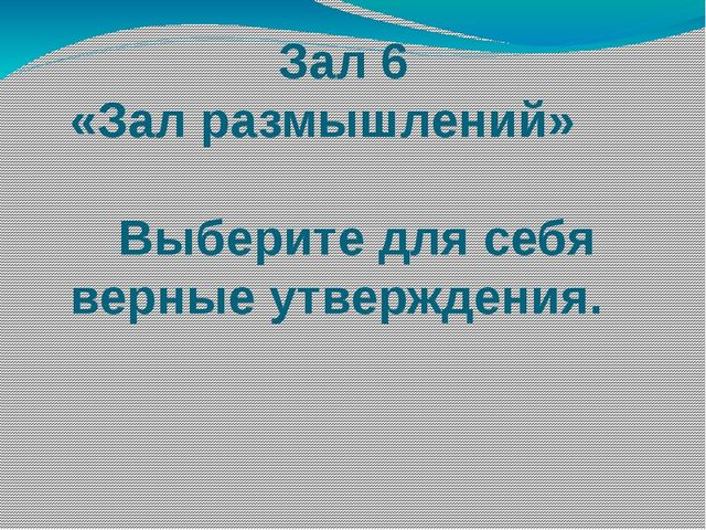 Зал 6 «Зал размышлений» Выберите для себя верные утверждения.