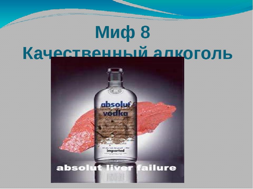 Миф 8 Качественный алкоголь безвреден.