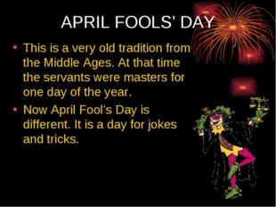 APRIL FOOLS' DAY This is a very old tradition from the Middle Ages. At that t