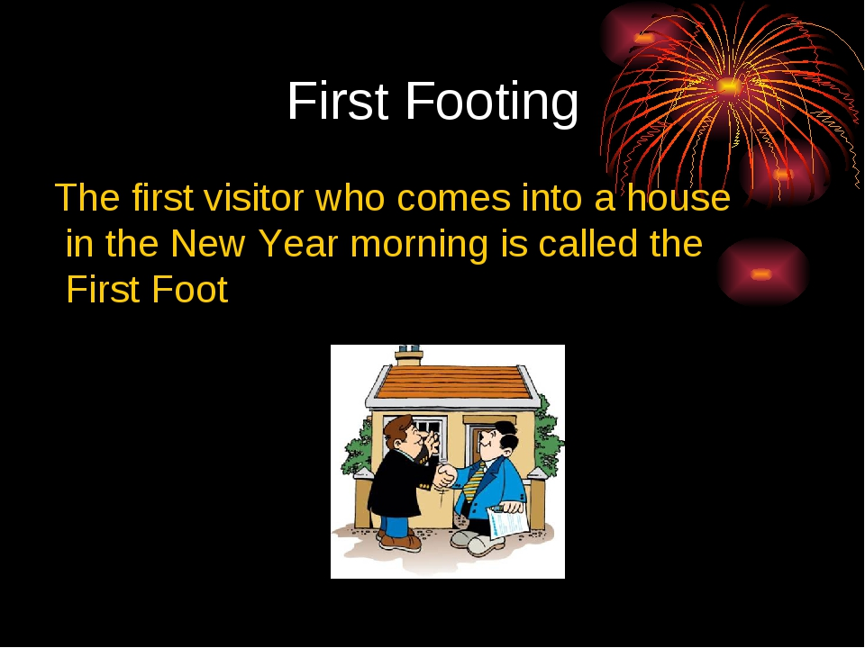 First Footing The first visitor who comes into a house in the New Year mornin...