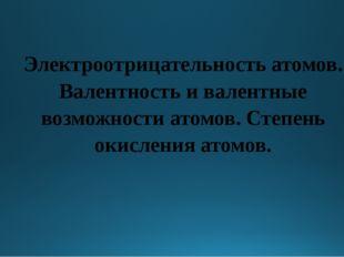 Электроотрицательность атомов. Валентность и валентные возможности атомов. С