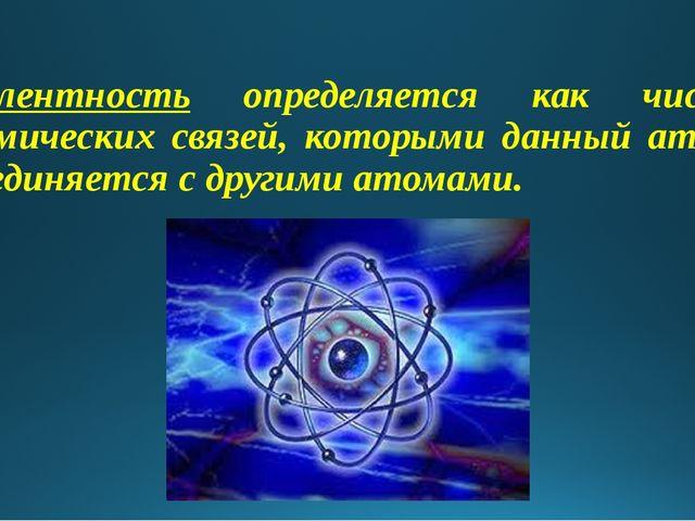 Валентность определяется как число химических связей, которыми данный атом с...