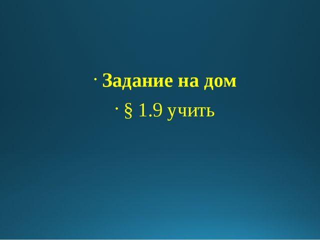 Задание на дом § 1.9 учить