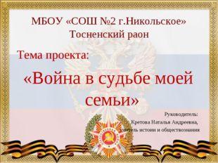 МБОУ «СОШ №2 г.Никольское» Тосненский раон Тема проекта: «Война в судьбе моей