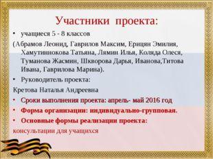 Участники проекта: учащиеся 5 - 8 классов (Абрамов Леонид, Гаврилов Максим, Е